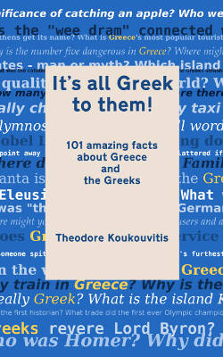 It's all Greek to them! 101 amazing facts about Greece and the Greeks by Theodore Koukouvitis